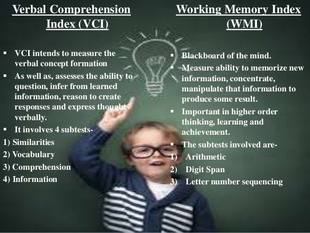 Verbal Comprehension Index (VCI)  VCI intends to measure the verbal concept formation  As well as, assesses the ability ...