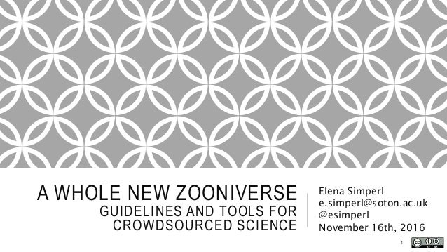 A WHOLE NEW ZOONIVERSE GUIDELINES AND TOOLS FOR CROWDSOURCED SCIENCE Elena Simperl e.simperl@soton.ac.uk @esimperl Novembe...