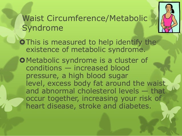 Waist Circumference/Metabolic Syndrome This is measured to help identify the existence of metabolic syndrome. Metabolic ...
