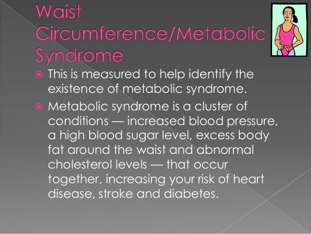 This is measured to help identify the existence of metabolic syndrome.  Metabolic syndrome is a cluster of conditions — i...