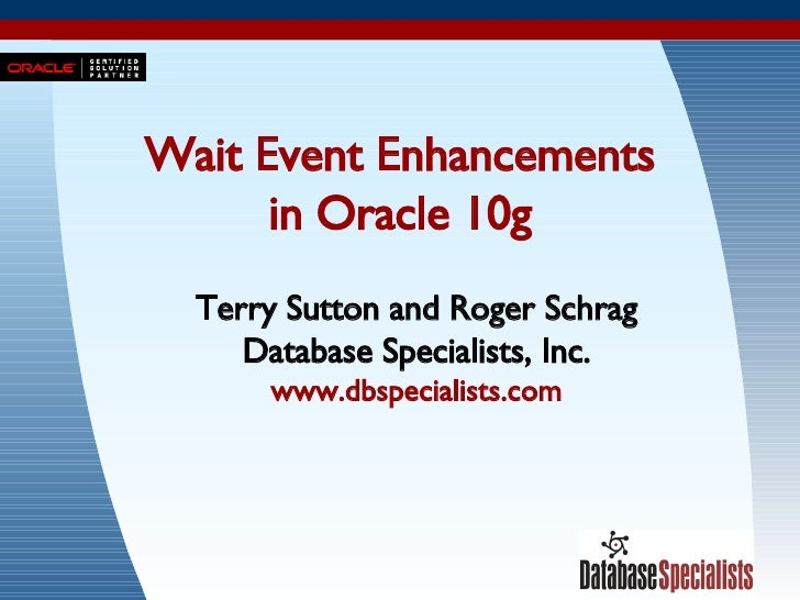 Wait Event Enhancements in Oracle 10g Terry Sutton and Roger Schrag Database Specialists, Inc. www.dbspecialists.com