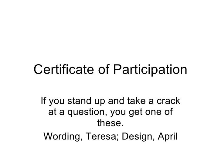 Certificate of Participation If you stand up and take a crack at a question, you get one of these. Wording, Teresa; Design...