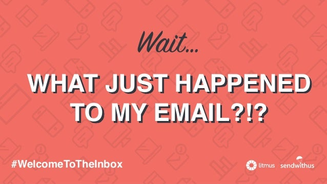 Wait… WHAT JUST HAPPENED TO MY EMAIL?!? #WelcomeToTheInbox
