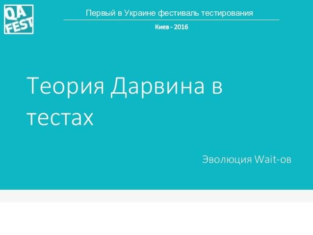 Теория Дарвина в тестах Эволюция Wait-ов Первый в Украине фестиваль тестирования Киев - 2016