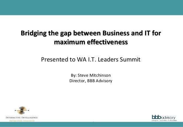 1 Bridging the gap between Business and IT for maximum effectiveness Presented to WA I.T. Leaders Summit By: Steve Mitchin...