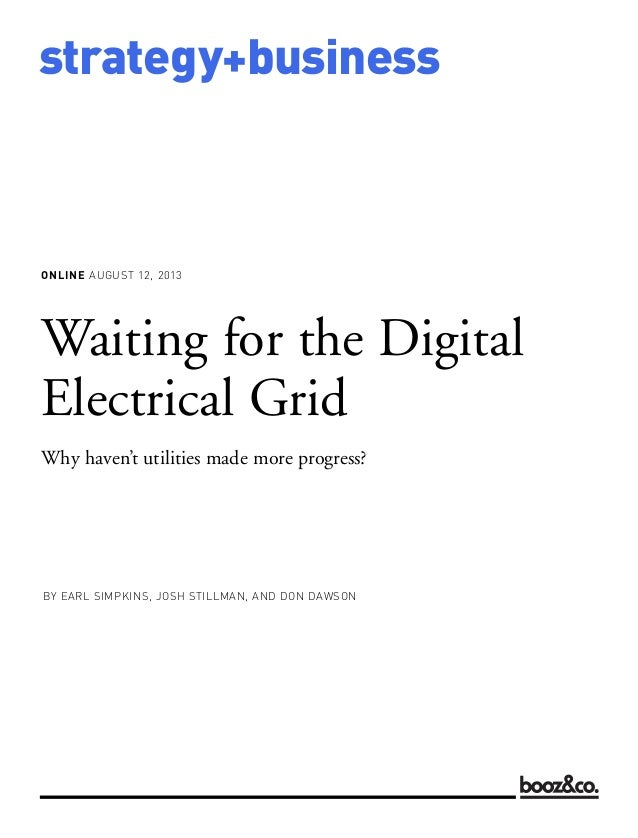 ONLINE AUGUST 12, 2013 strategy+business Waiting for the Digital Electrical Grid Why haven't utilities made more progress?...