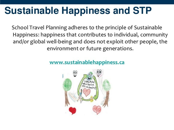 Sustainable Happiness and STP School Travel Planning adheres to the principle of Sustainable Happiness: happiness that con...
