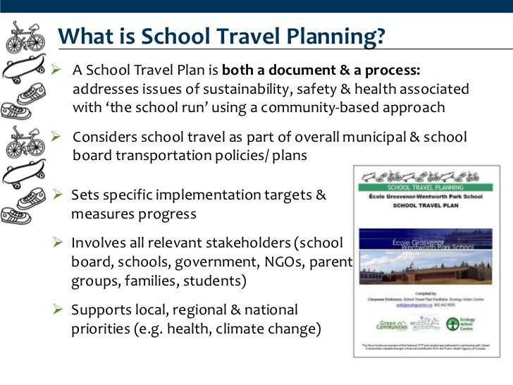 What is School Travel Planning? A School Travel Plan is both a document & a process:  addresses issues of sustainability,...