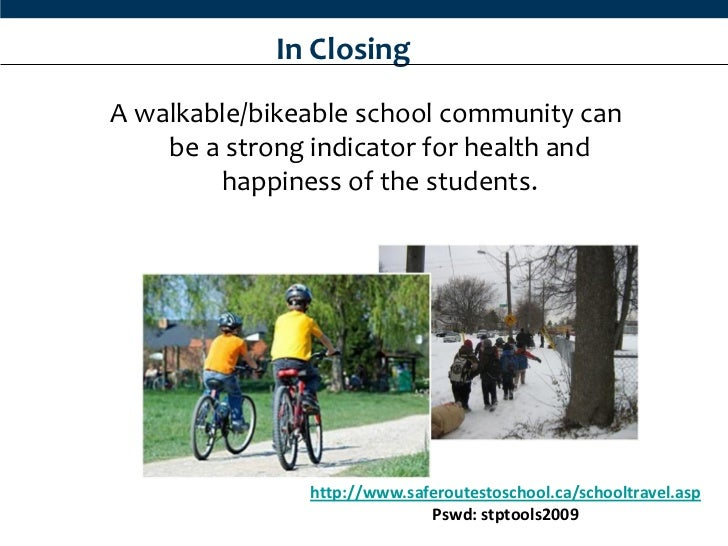 In ClosingA walkable/bikeable school community can    be a strong indicator for health and        happiness of the student...