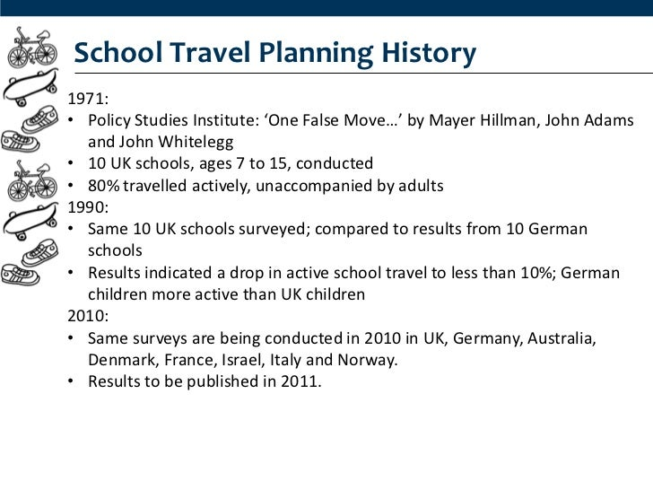 School Travel Planning History1971:• Policy Studies Institute: 'One False Move…' by Mayer Hillman, John Adams  and John Wh...