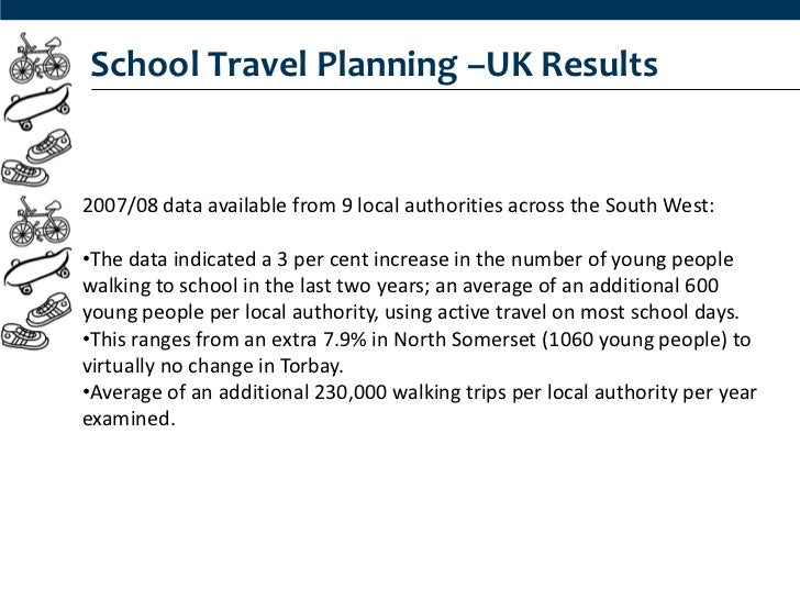 School Travel Planning –UK Results2007/08 data available from 9 local authorities across the South West:•The data indicate...
