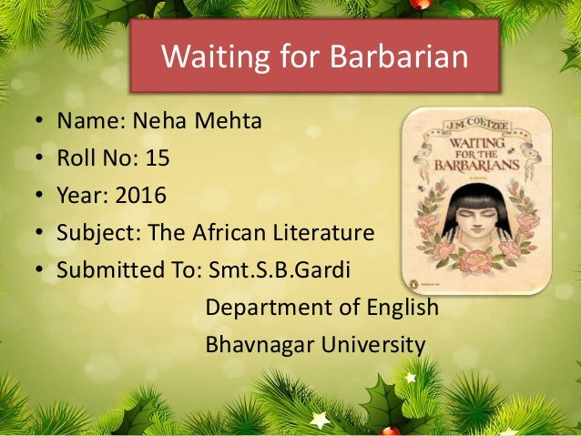 Waiting for Barbarian • Name: Neha Mehta • Roll No: 15 • Year: 2016 • Subject: The African Literature • Submitted To: Smt....