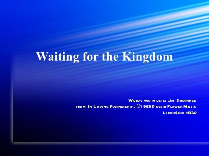 Waiting for the Kingdom Words and music: Jim Strathdee from In Loving Partnership, ©1983 Desert Flower Music LicenSing #330