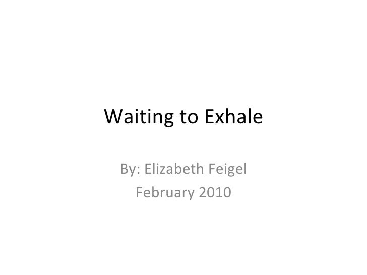 Waiting to Exhale By: Elizabeth Feigel February 2010
