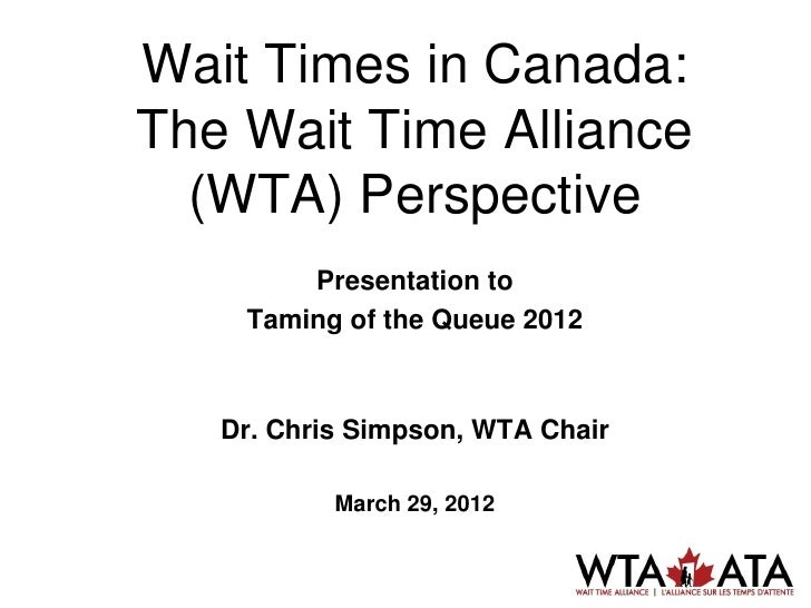 Wait Times in Canada:The Wait Time Alliance  (WTA) Perspective        Presentation to    Taming of the Queue 2012   Dr. Ch...