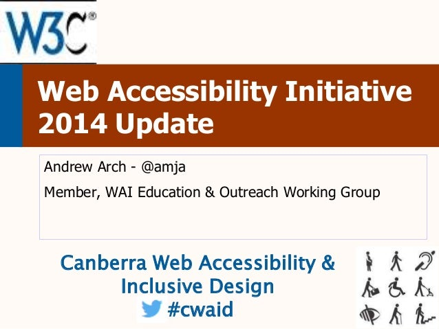 Web Accessibility Initiative 2014 Update Andrew Arch - @amja  Member, WAI Education & Outreach Working Group  Canberra Web...