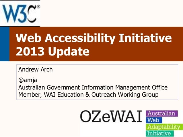 Web Accessibility Initiative 2013 Update Andrew Arch  @amja Australian Government Information Management Office Member, WA...