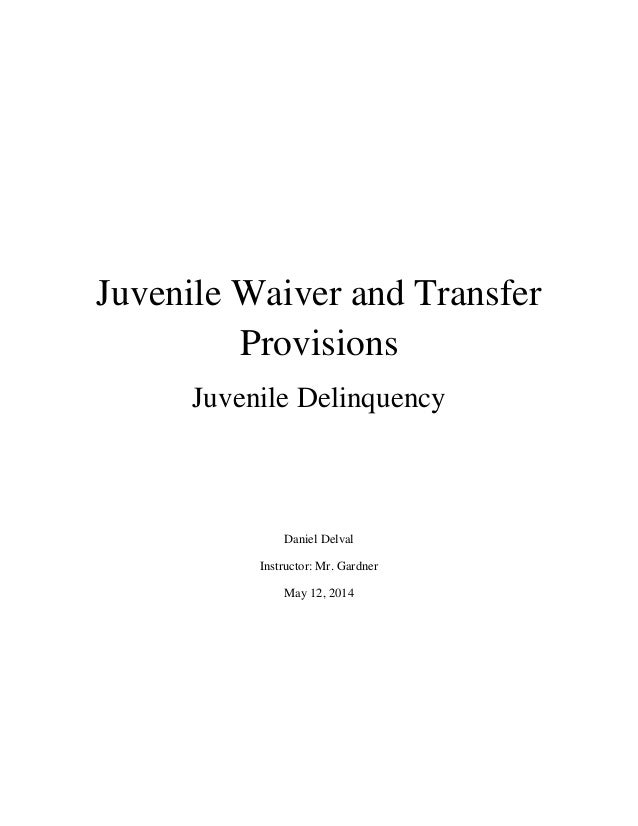 Juvenile Waiver and Transfer Provisions Juvenile Delinquency Daniel Delval Instructor: Mr. Gardner May 12, 2014