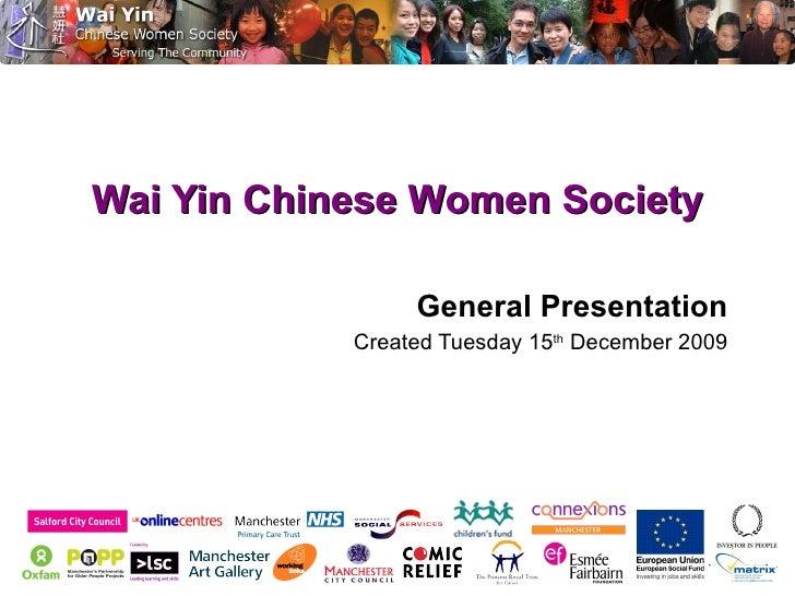 Wai Yin Chinese Women Society <ul><li>General Presentation </li></ul><ul><ul><ul><li>Created Tuesday 15 th  December 2009 ...