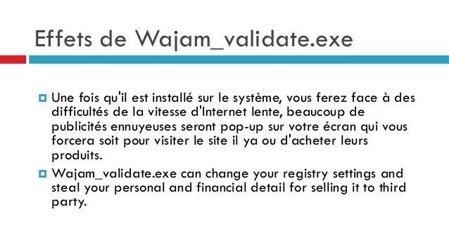 Effets de Wajam_validate.exe Une fois qu'il est installé sur le système, vous ferez face à des difficultés de la vitesse d...