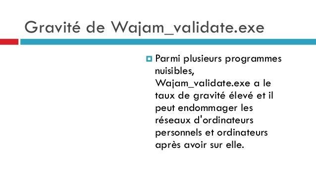Gravité de Wajam_validate.exe  Parmi  plusieurs programmes nuisibles, Wajam_validate.exe a le taux de gravité élevé et il...