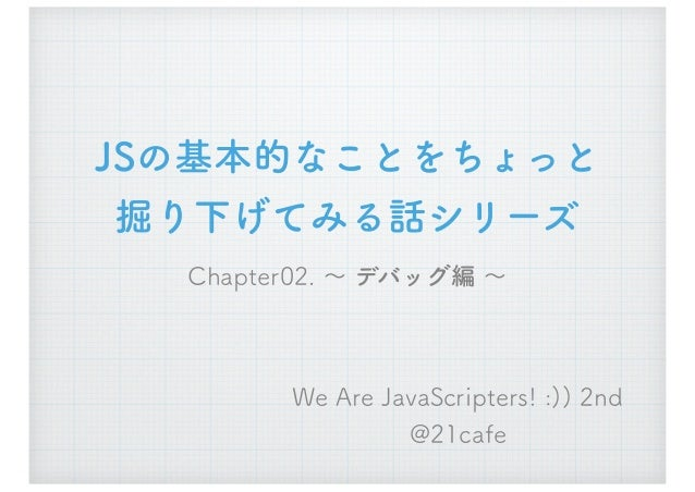 JSの基本的なことをちょっと 掘り下げてみる話シリーズ Chapter02. ~ デバッグ編 ~ We Are JavaScripters! :)) 2nd @21cafe