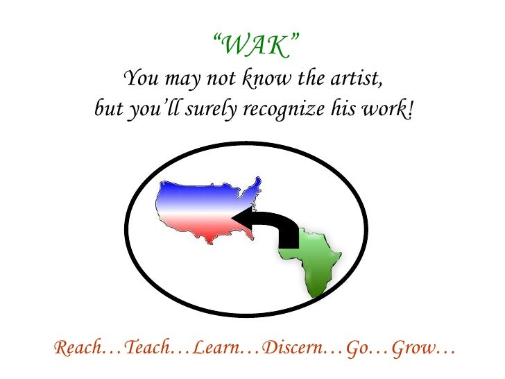 """"""" WAK"""" You may not know the artist, but you'll surely recognize his work! Reach…Teach…Learn…Discern…Go…Grow…"""
