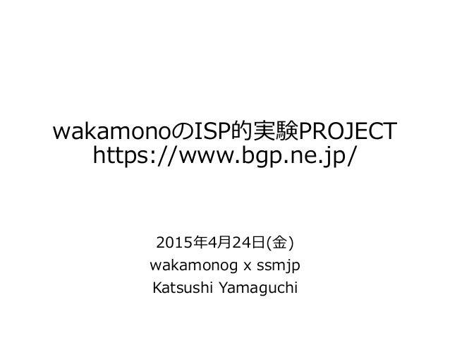 wakamonoのISP的実験PROJECT https://www.bgp.ne.jp/ 2015年4月24日(金) wakamonog x ssmjp Katsushi Yamaguchi