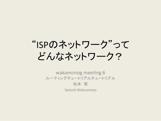 """ISPのネットワーク""って どんなネットワーク?  wakamonog meeting 6 ルーティングチュートリアルチュートリアル  松本 智  Satoshi Matsumoto"