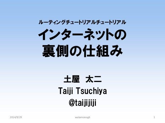 ルーティングチュートリアルチュートリアル インターネットの 裏側の仕組み  土屋 太二  Taiji Tsuchiya  @taijijiji  2014/9/29  1  wakamonog6
