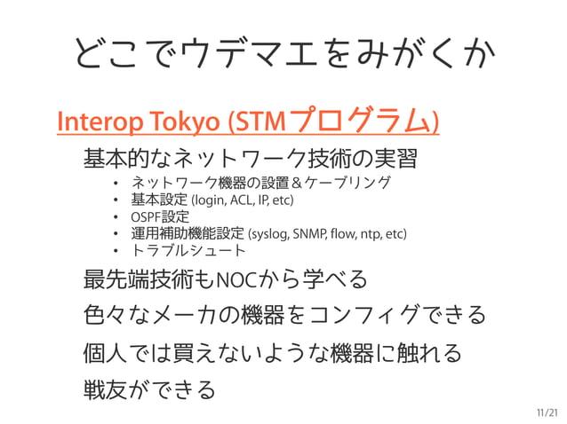 11/21 どこでウデマエをみがくか Interop Tokyo (STMプログラム) 基本的なネットワーク技術の実習 • ネットワーク機器の設置&ケーブリング • 基本設定 (login, ACL, IP, etc) • OSPF設定 ...