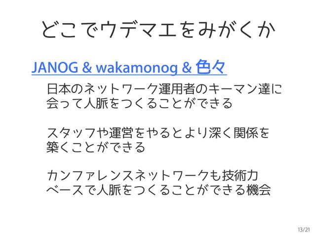13/21 どこでウデマエをみがくか JANOG & wakamonog & 色々 日本のネットワーク運用者のキーマン達に 会って人脈をつくることができる カンファレンスネットワークも技術力 ベースで人脈をつくることができる機会 スタッフや運営...