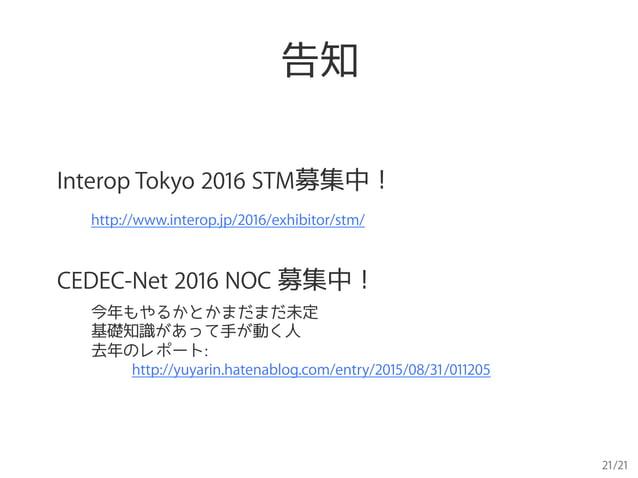 21/21 告知 Interop Tokyo 2016 STM募集中! http://www.interop.jp/2016/exhibitor/stm/ CEDEC-Net 2016 NOC 募集中! 今年もやるかとかまだまだ未定 基礎知識が...