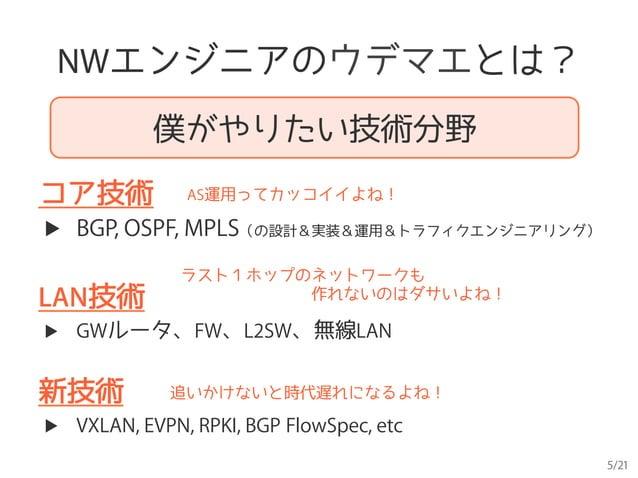 5/21 NWエンジニアのウデマエとは? 僕がやりたい技術分野 コア技術 AS運用ってカッコイイよね! ▶ BGP, OSPF, MPLS(の設計&実装&運用&トラフィクエンジニアリング) LAN技術 ラスト1ホップのネットワークも     ...