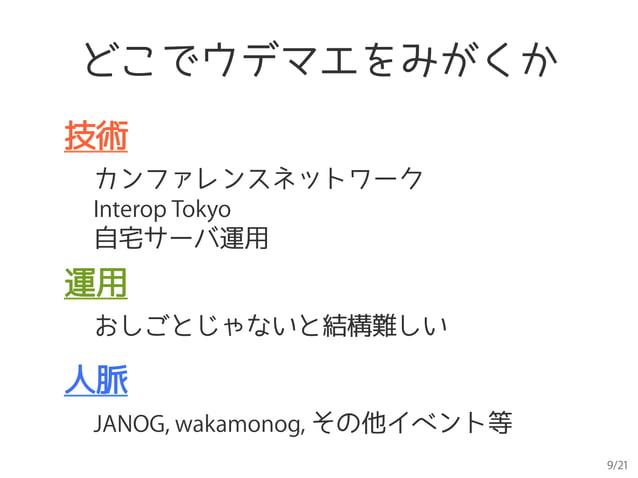 9/21 どこでウデマエをみがくか 技術 カンファレンスネットワーク Interop Tokyo 自宅サーバ運用 運用 おしごとじゃないと結構難しい 人脈 JANOG, wakamonog, その他イベント等