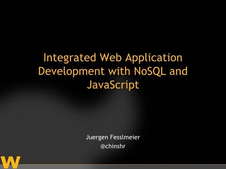 Integrated Web ApplicationDevelopment with NoSQL and         JavaScript        Juergen Fesslmeier             @chinshr