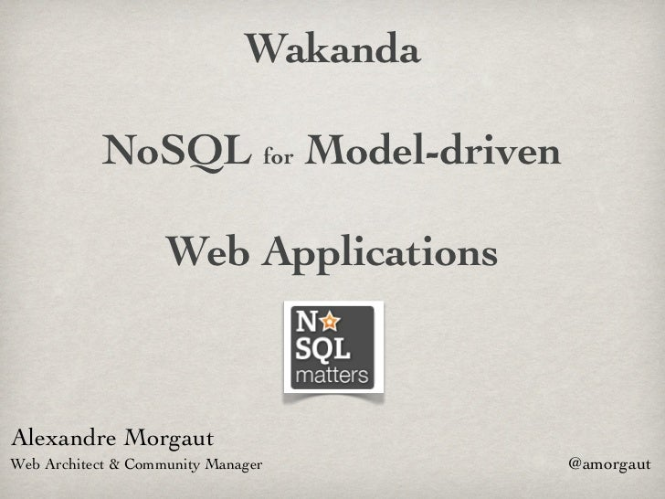 Wakanda           NoSQL for Model-driven                    Web ApplicationsAlexandre MorgautWeb Architect & Community Man...