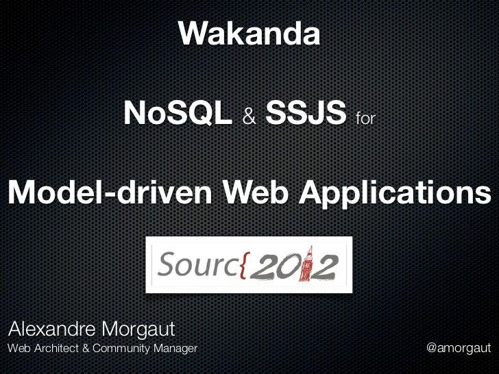 Wakanda                   NoSQL & SSJS forModel-driven Web ApplicationsAlexandre MorgautWeb Architect & Community Manager ...