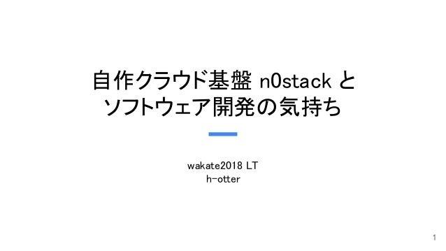 自作クラウド基盤 n0stack と ソフトウェア開発の気持ち wakate2018 LT h-otter