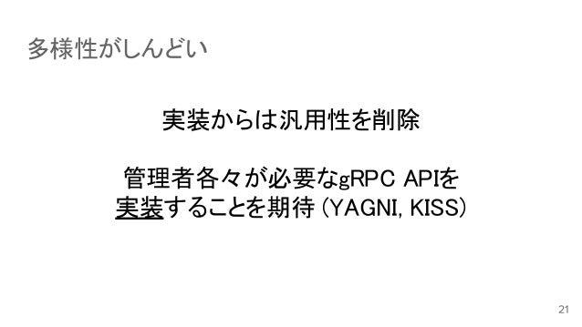 多様性がしんどい 実装からは汎用性を削除 管理者各々が必要なgRPC APIを 実装することを期待 (YAGNI, KISS)