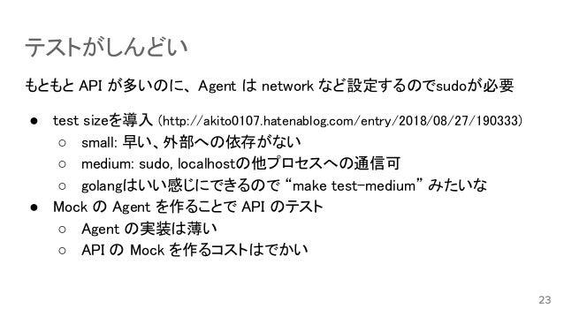 テストがしんどい もともと API が多いのに、 Agent は network など設定するのでsudoが必要 ● test sizeを導入 (http://akito0107.hatenablog.com/entry/2018/08/27/...
