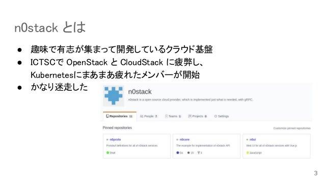 n0stack とは ● 趣味で有志が集まって開発しているクラウド基盤 ● ICTSCで OpenStack と CloudStack に疲弊し、 Kubernetesにまあまあ疲れたメンバーが開始 ● かなり迷走した