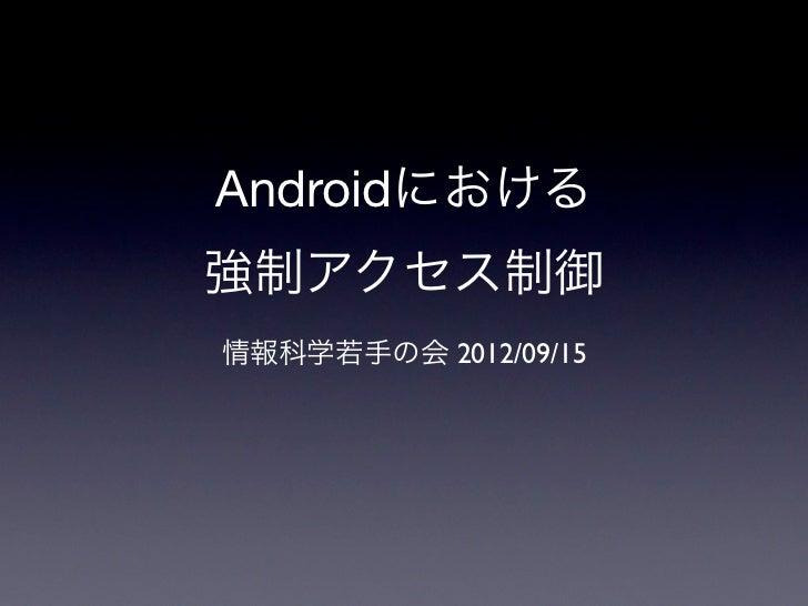 Androidにおける強制アクセス制御情報科学若手の会 2012/09/15