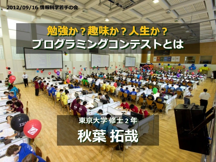 2012/09/16 情報科学若手の会       勉強か?趣味か?人生か?      プログラミングコンテストとは                      東京大学 修士 2 年                  秋葉 拓哉
