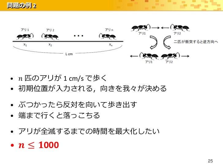 問題の例 2• 𝑛 匹のアリが 1 cm/s で歩く• 初期位置が入力される,向きを我々が決める• ぶつかったら反対を向いて歩き出す• 端まで行くと落っこちる• アリが全滅するまでの時間を最大化したい• 𝒏 ≤ 𝟏000            ...