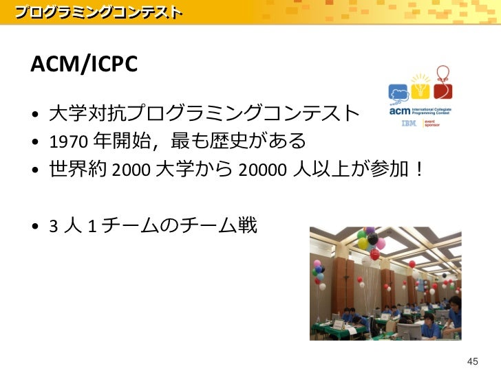 プログラミングコンテスト ACM/ICPC • 大学対抗プログラミングコンテスト • 1970 年開始,最も歴史がある • 世界約 2000 大学から 20000 人以上が参加! • 3 人 1 チームのチーム戦                ...