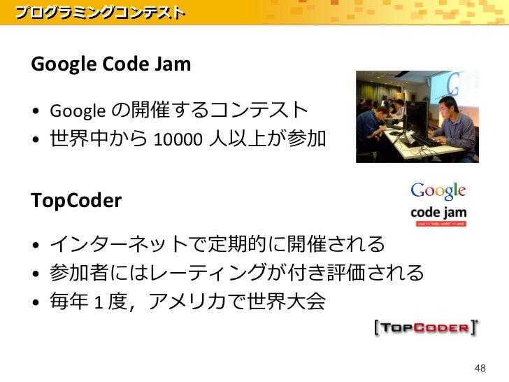 プログラミングコンテスト Google Code Jam • Google の開催するコンテスト • 世界中から 10000 人以上が参加 TopCoder • インターネットで定期的に開催される • 参加者にはレーティングが付き評価される •...