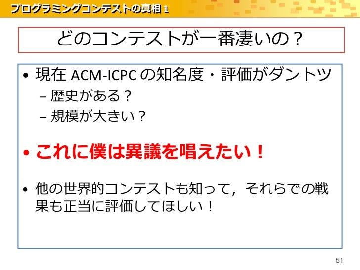 プログラミングコンテストの真相 1    どのコンテストが一番凄いの? • 現在 ACM-ICPC の知名度・評価がダントツ   – 歴史がある?   – 規模が大きい? • これに僕は異議を唱えたい! • 他の世界的コンテストも知って,それら...