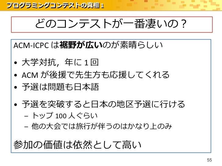 プログラミングコンテストの真相 1    どのコンテストが一番凄いの? ACM-ICPC は裾野が広いのが素晴らしい • 大学対抗,年に 1 回 • ACM が後援で先生方も応援してくれる • 予選は問題も日本語 • 予選を突破すると日本の地区...