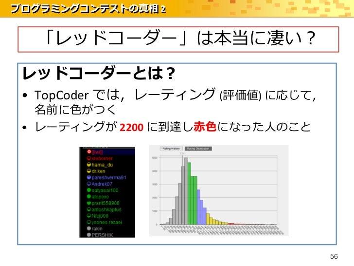 プログラミングコンテストの真相 2  「レッドコーダー」は本当に凄い? レッドコーダーとは? • TopCoder では,レーティング (評価値) に応じて,   名前に色がつく • レーティングが 2200 に到達し赤色になった人のこと   ...